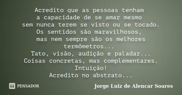 Acredito que as pessoas tenham a capacidade de se amar mesmo sem nunca terem se visto ou se tocado. Os sentidos são maravilhosos, mas nem sempre são os melhores... Frase de Jorge Luiz de Alencar Soares.