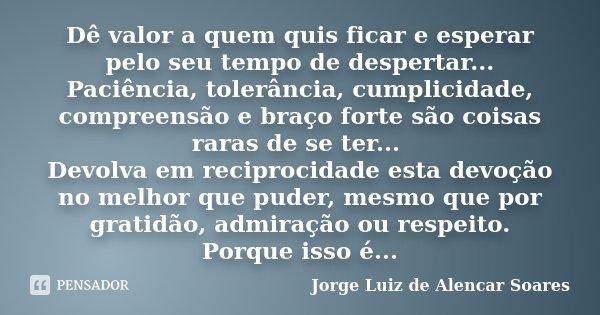 Dê valor a quem quis ficar e esperar pelo seu tempo de despertar... Paciência, tolerância, cumplicidade, compreensão e braço forte são coisas raras de se ter...... Frase de Jorge Luiz de Alencar Soares.