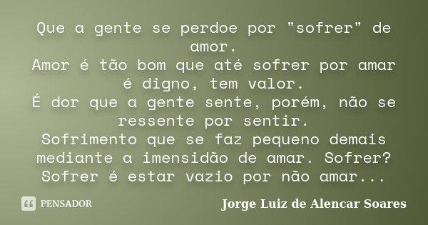 """Que a gente se perdoe por """"sofrer"""" de amor. Amor é tão bom que até sofrer por amar é digno, tem valor. É dor que a gente sente, porém, não se ressente... Frase de Jorge Luiz de Alencar Soares."""