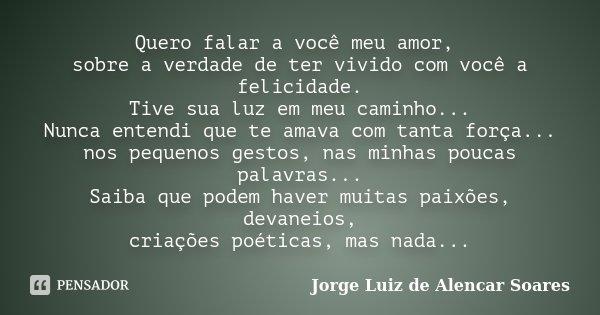 Quero falar a você meu amor, sobre a verdade de ter vivido com você a felicidade. Tive sua luz em meu caminho... Nunca entendi que te amava com tanta força... n... Frase de Jorge Luiz de Alencar Soares.