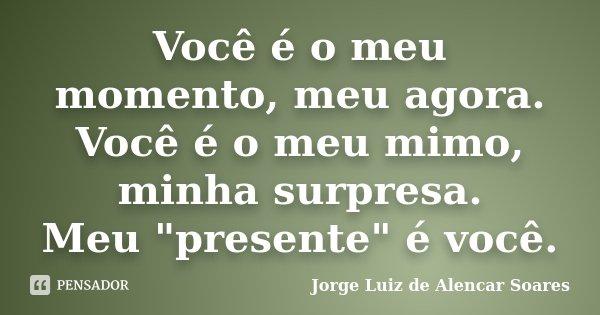 """Você é o meu momento, meu agora. Você é o meu mimo, minha surpresa. Meu """"presente"""" é você.... Frase de Jorge Luiz de Alencar Soares."""