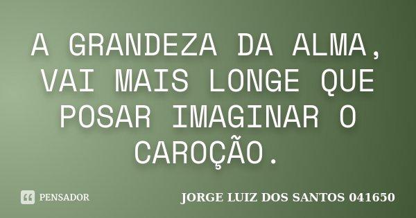 A GRANDEZA DA ALMA, VAI MAIS LONGE QUE POSAR IMAGINAR O CAROÇÃO.... Frase de JORGE LUIZ DOS SANTOS 041650.