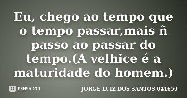 Eu, chego ao tempo que o tempo passar,mais ñ passo ao passar do tempo.(A velhice é a maturidade do homem.)... Frase de JORGE LUIZ DOS SANTOS 041650.