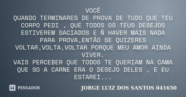 VOCÊ QUANDO TERMINARES DE PROVA DE TUDO QUE TEU CORPO PEDI , QUE TODOS OS TEUS DESEJOS ESTIVEREM SACIADOS E Ñ HAVER MAIS NADA PARA PROVA,ENTÃO SE QUIZERES VOLTA... Frase de JORGE LUIZ DOS SANTOS 041650.