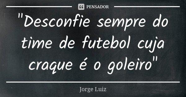 """""""Desconfie sempre do time de futebol cuja craque é o goleiro""""... Frase de Jorge Luiz."""