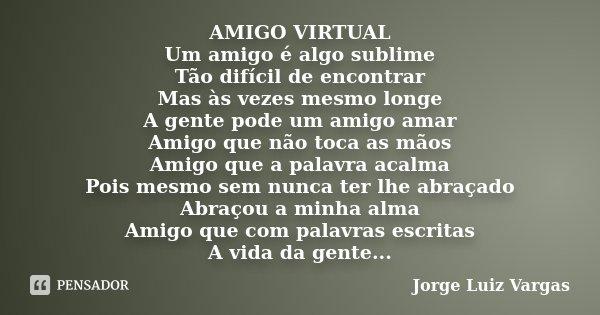 AMIGO VIRTUAL Um amigo é algo sublime Tão difícil de encontrar Mas às vezes mesmo longe A gente pode um amigo amar Amigo que não toca as mãos Amigo que a palavr... Frase de Jorge Luiz Vargas.