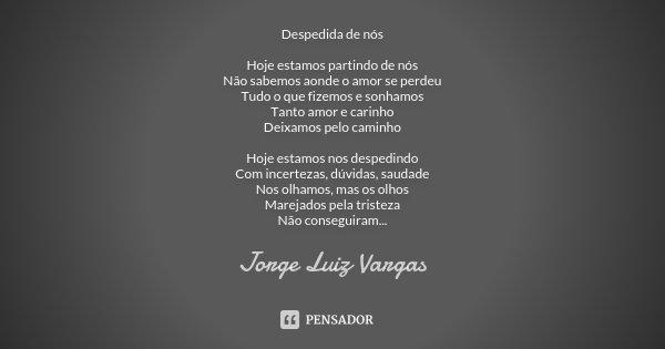 Despedida de nós Hoje estamos partindo de nós Não sabemos aonde o amor se perdeu Tudo o que fizemos e sonhamos Tanto amor e carinho Deixamos pelo caminho Hoje e... Frase de Jorge Luiz Vargas.