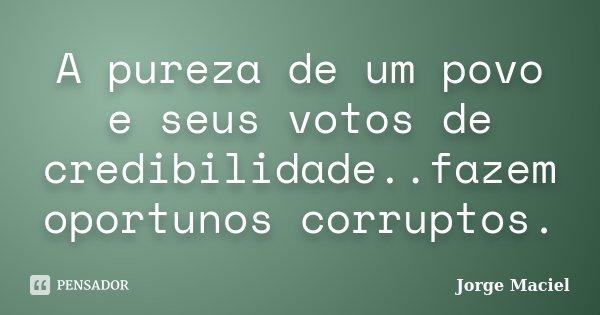 A pureza de um povo e seus votos de credibilidade..fazem oportunos corruptos.... Frase de Jorge Maciel.