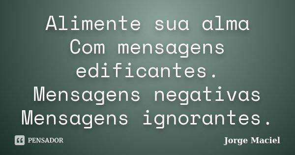 Alimente sua alma Com mensagens edificantes. Mensagens negativas Mensagens ignorantes.... Frase de Jorge Maciel.