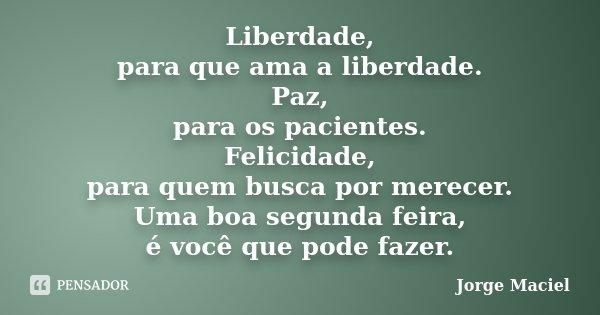 Liberdade, para que ama a liberdade. Paz, para os pacientes. Felicidade, para quem busca por merecer. Uma boa segunda feira, é você que pode fazer.... Frase de Jorge Maciel.