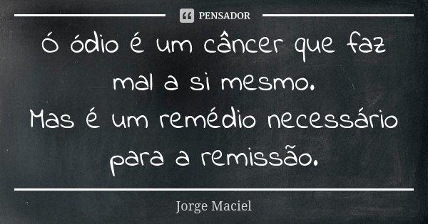 Ó ódio é um câncer que faz mal a si mesmo. Mas é um remédio necessário para a remissão.... Frase de Jorge Maciel.