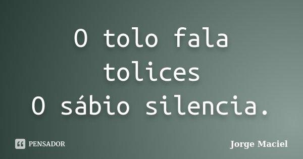 O tolo fala tolices O sábio silencia.... Frase de Jorge Maciel.