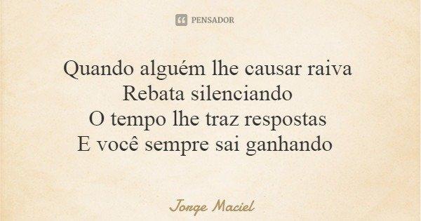 Quando alguém lhe causar raiva Rebata silenciando O tempo lhe traz respostas E você sempre sai ganhando... Frase de Jorge Maciel.