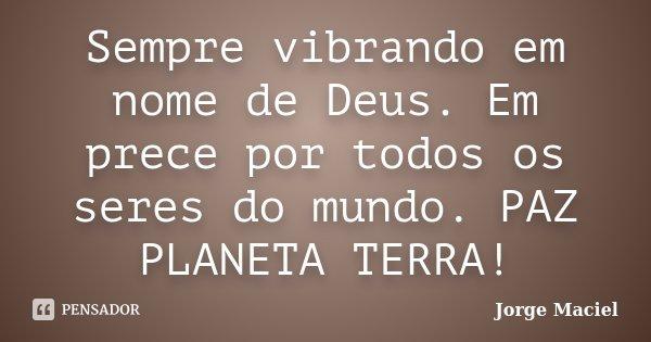 Sempre vibrando em nome de Deus. Em prece por todos os seres do mundo. PAZ PLANETA TERRA!... Frase de Jorge Maciel.