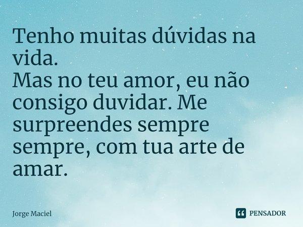 Tenho muitas dúvidas na vida. Mas no teu amor, eu não consigo duvidar. Me surpreendes sempre sempre, com tua arte de amar.... Frase de Jorge Maciel.