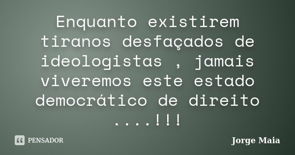 Enquanto existirem tiranos desfaçados de ideologistas , jamais viveremos este estado democrático de direito ....!!!... Frase de Jorge Maia.