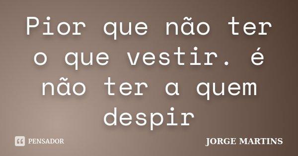 Pior que não ter o que vestir. é não ter a quem despir... Frase de Jorge Martins.
