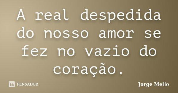 A real despedida do nosso amor se fez no vazio do coração.... Frase de Jorge Mello.