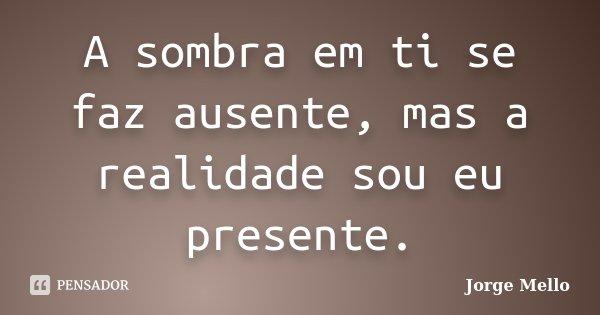 A sombra em ti se faz ausente, mas a realidade sou eu presente.... Frase de Jorge Mello.