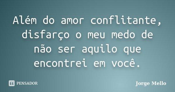 Além do amor conflitante, disfarço o meu medo de não ser aquilo que encontrei em você.... Frase de Jorge Mello.