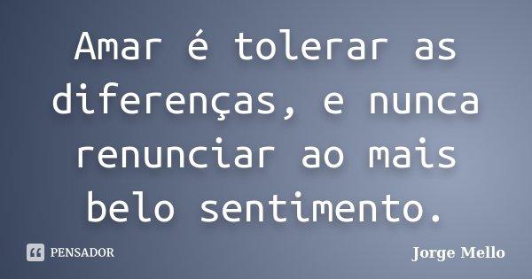 Amar é tolerar as diferenças, e nunca renunciar ao mais belo sentimento.... Frase de Jorge Mello.