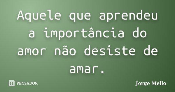 Aquele que aprendeu a importância do amor não desiste de amar.... Frase de Jorge Mello.