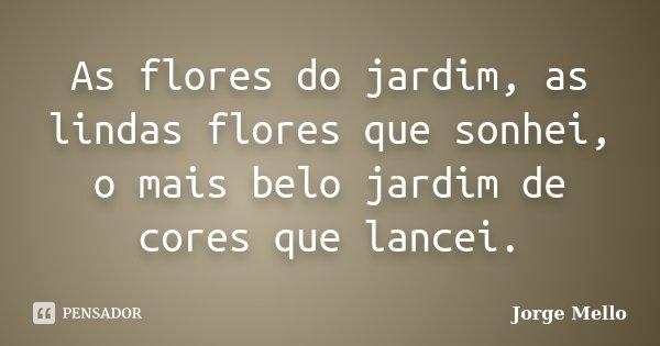 As flores do jardim, as lindas flores que sonhei, o mais belo jardim de cores que lancei.... Frase de Jorge Mello.