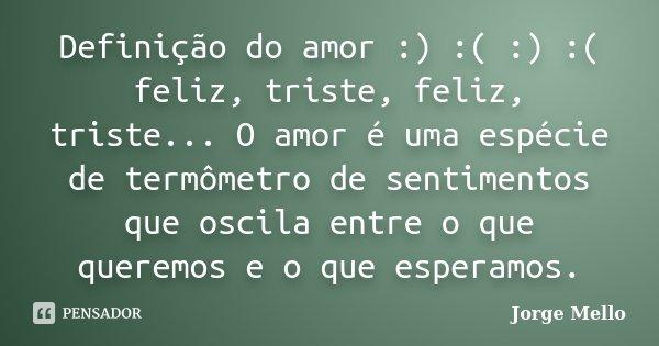 Definição do Amor :) :( :) :( feliz, triste, feliz, triste... O amor é espécie de termômetro de sentimentos que oscila entre o que queremos e o que esperamos.... Frase de Jorge Mello.