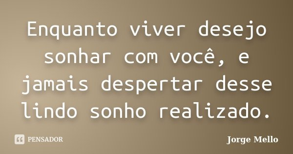 Enquanto viver desejo sonhar com você, e jamais despertar desse lindo sonho realizado.... Frase de Jorge Mello.