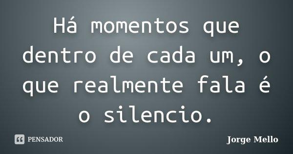 Há momentos que dentro de cada um, o que realmente fala é o silencio.... Frase de Jorge Mello.