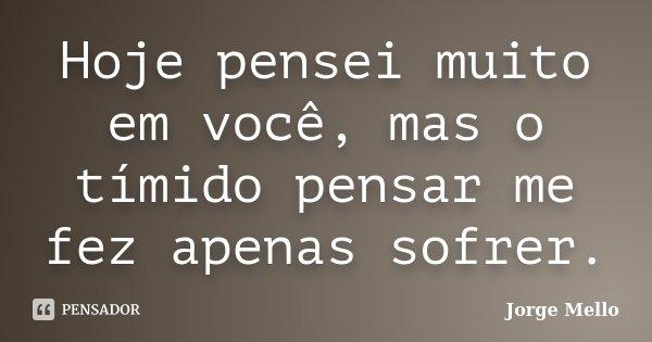 Hoje pensei muito em você, mas o tímido pensar me fez apenas sofrer.... Frase de Jorge Mello.