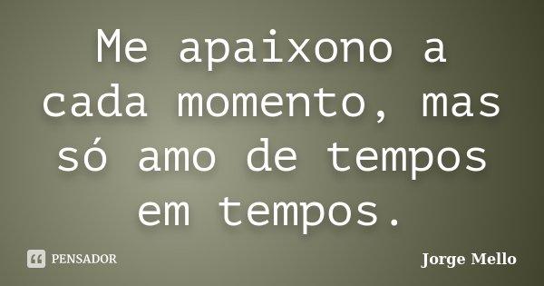 Me apaixono a cada momento, mas só amo de tempos em tempos.... Frase de Jorge Mello.
