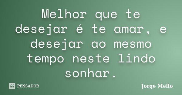 Melhor que te desejar é te amar, e desejar ao mesmo tempo neste lindo sonhar.... Frase de Jorge Mello.