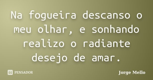 Na fogueira descanso o meu olhar, e sonhando realizo o radiante desejo de amar.... Frase de Jorge Mello.