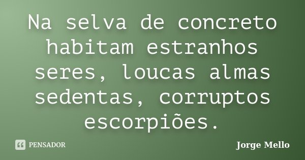 Na selva de concreto habitam estranhos seres, loucas almas sedentas, corruptos escorpiões.... Frase de Jorge Mello.