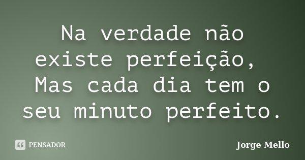 Na verdade não existe perfeição, Mas cada dia tem o seu minuto perfeito.... Frase de Jorge Mello.