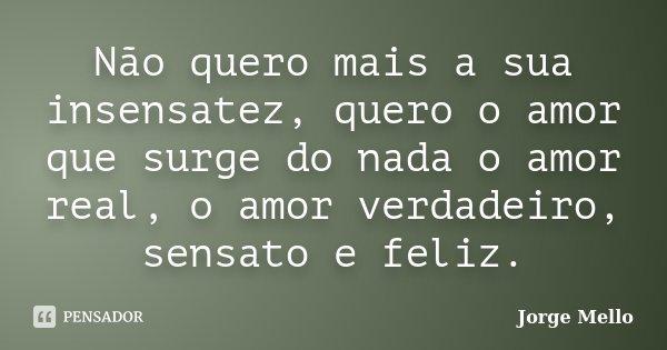 Não quero mais a sua insensatez, quero o amor que surge do nada o amor real, o amor verdadeiro, sensato e feliz.... Frase de Jorge Mello.