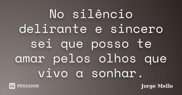 No silêncio delirante e sincero sei que posso te amar pelos olhos que vivo a sonhar.... Frase de Jorge Mello.