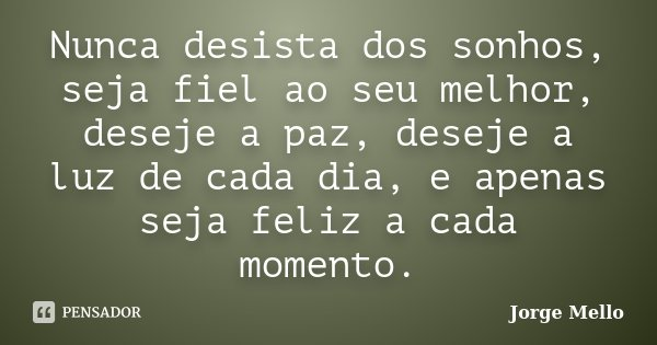 Nunca desista dos sonhos, seja fiel ao seu melhor, deseje a paz, deseje a luz de cada dia, e apenas seja feliz a cada momento.... Frase de Jorge Mello.