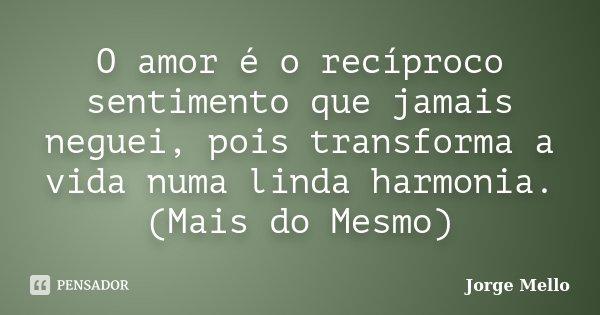 O amor é o recíproco sentimento que jamais neguei, pois transforma a vida numa linda harmonia. (Mais do Mesmo)... Frase de Jorge Mello.