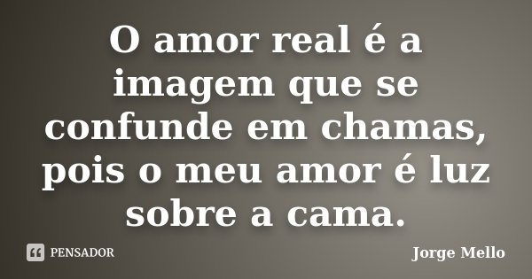 O amor real é a imagem que se confunde em chamas, pois o meu amor é luz sobre a cama.... Frase de Jorge Mello.