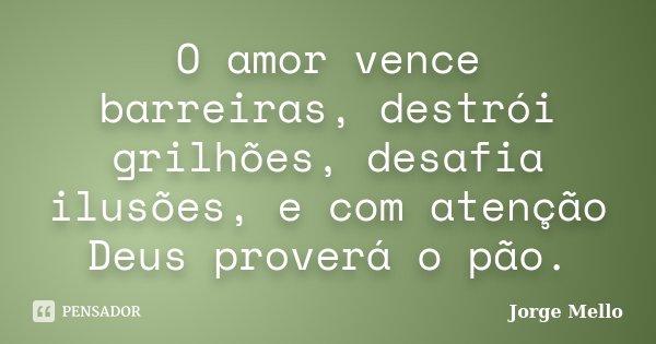 O amor vence barreiras, destrói grilhões, desafia ilusões, e com atenção Deus proverá o pão.... Frase de Jorge Mello.