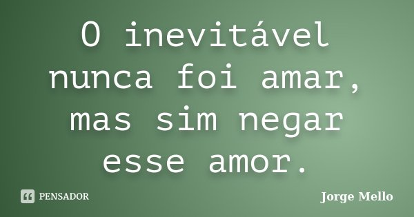 O inevitável nunca foi amar, mas sim negar esse amor.... Frase de Jorge Mello.