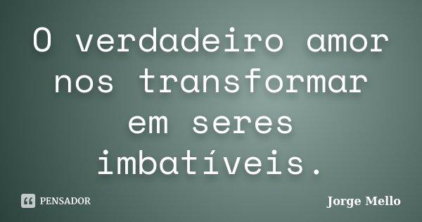 O verdadeiro amor nos transformar em seres imbatíveis.... Frase de Jorge Mello.