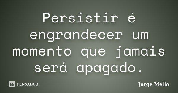 Persistir é engrandecer um momento que jamais será apagado.... Frase de Jorge Mello.