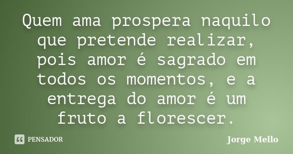 Quem ama prospera naquilo que pretende realizar, pois amor é sagrado em todos os momentos, e a entrega do amor é um fruto a florescer.... Frase de Jorge Mello.