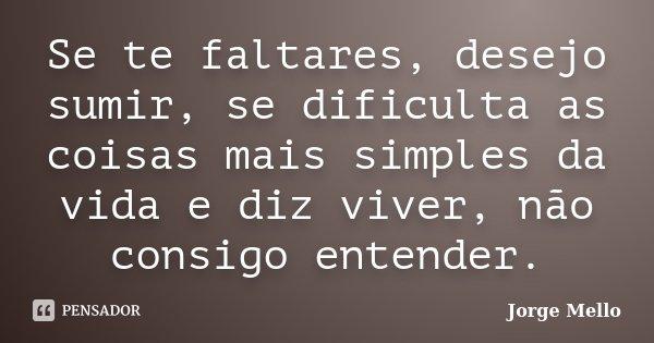 Se te faltares, desejo sumir, se dificulta as coisas mais simples da vida e diz viver, não consigo entender.... Frase de Jorge Mello.