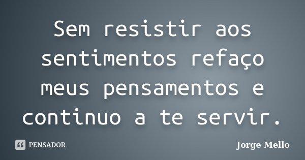 Sem resistir aos sentimentos refaço meus pensamentos e continuo a te servir.... Frase de Jorge Mello.