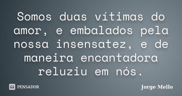 Somos duas vítimas do amor, e embalados pela nossa insensatez, e de maneira encantadora reluziu em nós.... Frase de Jorge Mello.