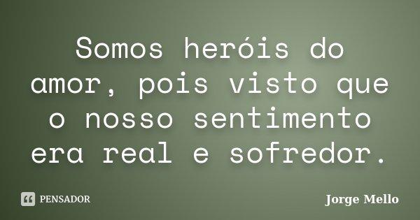 Somos heróis do amor, pois visto que o nosso sentimento era real e sofredor.... Frase de Jorge Mello.